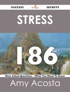 Stress 186 Success Secrets - 186 Most Asked Questions On Stress - What You Need To Know