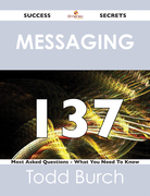 Messaging 137 Success Secrets - 137 Most Asked Questions On Messaging - What You Need To Know