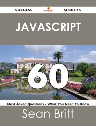 JavaScript 60 Success Secrets - 60 Most Asked Questions On JavaScript - What You Need To Know