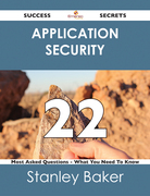 Application Security 22 Success Secrets - 22 Most Asked Questions On Application Security - What You Need To Know