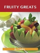 Fruity Greats: Delicious Fruity Recipes, The Top 99 Fruity Recipes