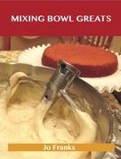 Mixing Bowl Greats: Delicious Mixing Bowl Recipes, The Top 92 Mixing Bowl Recipes