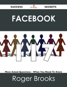 Facebook 117 Success Secrets - 117 Most Asked Questions On Facebook - What You Need To Know