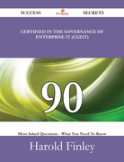 Certified in the Governance of Enterprise IT (CGEIT) 90 Success Secrets - 90 Most Asked Questions On Certified in the Governance of Enterprise IT (CGEIT) - What You Need To Know