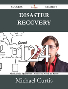 Disaster Recovery 124 Success Secrets - 124 Most Asked Questions On Disaster Recovery - What You Need To Know
