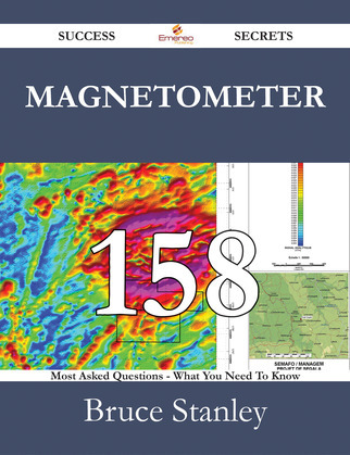Magnetometer 158 Success Secrets - 158 Most Asked Questions On Magnetometer - What You Need To Know
