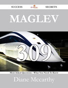 Maglev 309 Success Secrets - 309 Most Asked Questions On Maglev - What You Need To Know
