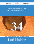 High-Temperature Superconductivity 34 Success Secrets - 34 Most Asked Questions On High-Temperature Superconductivity - What You Need To Know