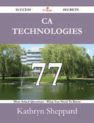 CA Technologies 77 Success Secrets - 77 Most Asked Questions On CA Technologies - What You Need To Know