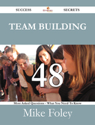 Team Building 48 Success Secrets - 48 Most Asked Questions On Team Building - What You Need To Know