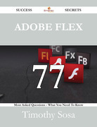 Adobe Flex 77 Success Secrets - 77 Most Asked Questions On Adobe Flex - What You Need To Know