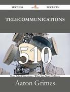 Telecommunications 510 Success Secrets - 510 Most Asked Questions On Telecommunications - What You Need To Know