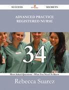 Advanced Practice Registered Nurse 34 Success Secrets - 34 Most Asked Questions On Advanced Practice Registered Nurse - What You Need To Know