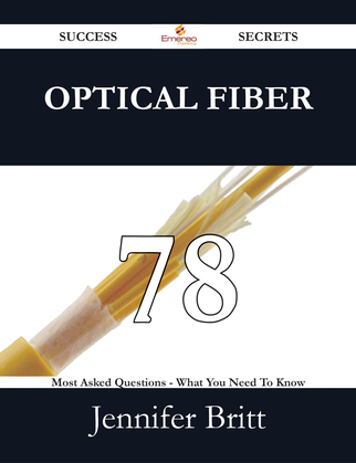 Optical Fiber 78 Success Secrets - 78 Most Asked Questions On Optical Fiber - What You Need To Know