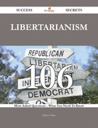 Libertarianism 106 Success Secrets - 106 Most Asked Questions On Libertarianism - What You Need To Know
