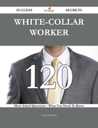 White-collar worker 120 Success Secrets - 120 Most Asked Questions On White-collar worker - What You Need To Know