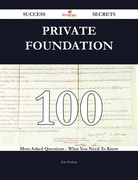 Private Foundation 100 Success Secrets - 100 Most Asked Questions On Private Foundation - What You Need To Know