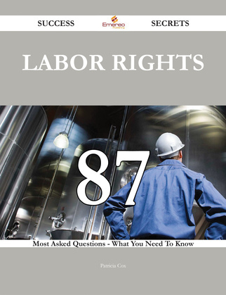 Labor rights 87 Success Secrets - 87 Most Asked Questions On Labor rights - What You Need To Know