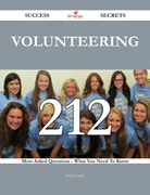 Volunteering 212 Success Secrets - 212 Most Asked Questions On Volunteering - What You Need To Know