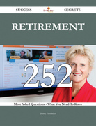 Retirement 252 Success Secrets - 252 Most Asked Questions On Retirement - What You Need To Know