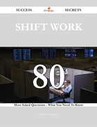 Shift work 80 Success Secrets - 80 Most Asked Questions On Shift work - What You Need To Know