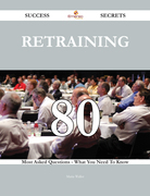Retraining 80 Success Secrets - 80 Most Asked Questions On Retraining - What You Need To Know