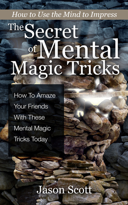 The Secret of Mental Magic Tricks: How To Amaze Your Friends With These Mental Magic Tricks Today !