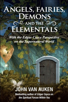 Angels, Fairies, Demons, and the Elementals: With the Edgar Cayce Perspective on the Supernatural World