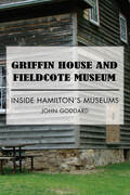 Griffin House and Fieldcote Museum: Inside Hamilton's Museums