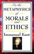 On The Metaphysics of Morals and Ethics: Groundwork of the Metaphysics of Morals; Introduction to the Metaphysic of Morals; The Metaphysical Elements