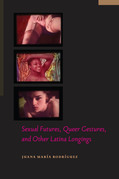 Sexual Futures, Queer Gestures, and Other Latina Longings
