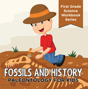 Fossils And History : Paleontology for Kids (First Grade Science Workbook Series): Prehistoric Creatures Encyclopedia