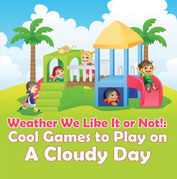 Weather We Like It or Not!: Cool Games to Play on A Cloudy Day: Weather for Kids - Earth Sciences