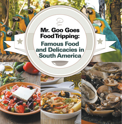 Mr. Goo Goes Food Tripping: Famous Food and Delicacies in South America: South American Food and Cooking for Kids