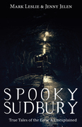 Spooky Sudbury: True Tales of the Eerie & Unexplained