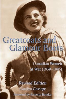 Greatcoats and Glamour Boots: Canadian Women at War, 1939-1945, Revised Edition