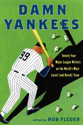 Damn Yankees: Twenty-Four Major League Writers on the World's Most Loved (and Hated) Team