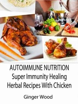 Autoimmune Nutrition: Super Immunity Healing Herbal Recipes With Chicken
