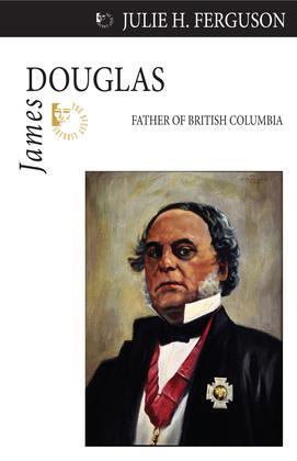 James Douglas: Father of British Columbia