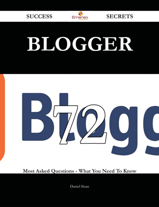 Blogger 72 Success Secrets - 72 Most Asked Questions On Blogger - What You Need To Know