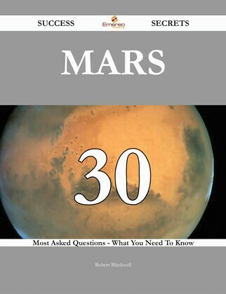 Mars 30 Success Secrets - 30 Most Asked Questions On Mars - What You Need To Know