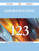 Amortization 123 Success Secrets - 123 Most Asked Questions On Amortization - What You Need To Know