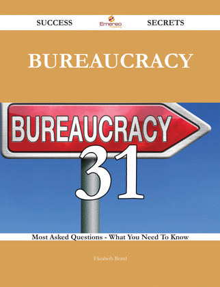 Bureaucracy 31 Success Secrets - 31 Most Asked Questions On Bureaucracy - What You Need To Know