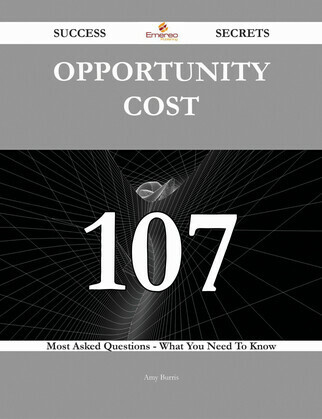 Opportunity Cost 107 Success Secrets - 107 Most Asked Questions On Opportunity Cost - What You Need To Know