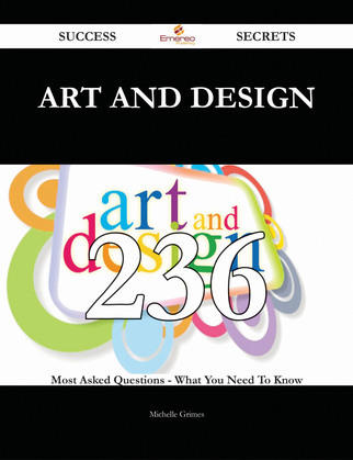 Art and Design 236 Success Secrets - 236 Most Asked Questions On Art and Design - What You Need To Know