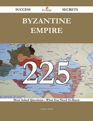 Byzantine Empire 225 Success Secrets - 225 Most Asked Questions On Byzantine Empire - What You Need To Know