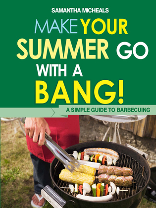 BBQ Cookbooks: Make Your Summer Go With A Bang! A Simple Guide To Barbecuing