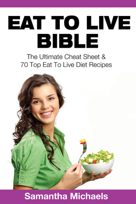 Eat To Live Bible: The Ultimate Cheat Sheet & 70 Top Eat To Live Diet Recipes
