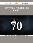 Central Intelligence Agency 70 Success Secrets - 70 Most Asked Questions On Central Intelligence Agency - What You Need To Know