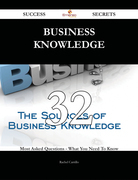 Business Knowledge 32 Success Secrets - 32 Most Asked Questions On Business Knowledge - What You Need To Know